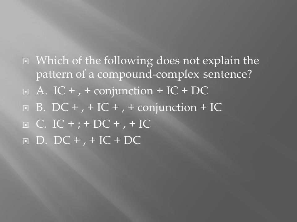  Which of the following does not explain the pattern of a compound-complex sentence?  A. IC +, + conjunction + IC + DC  B. DC +, + IC +, + conjunct
