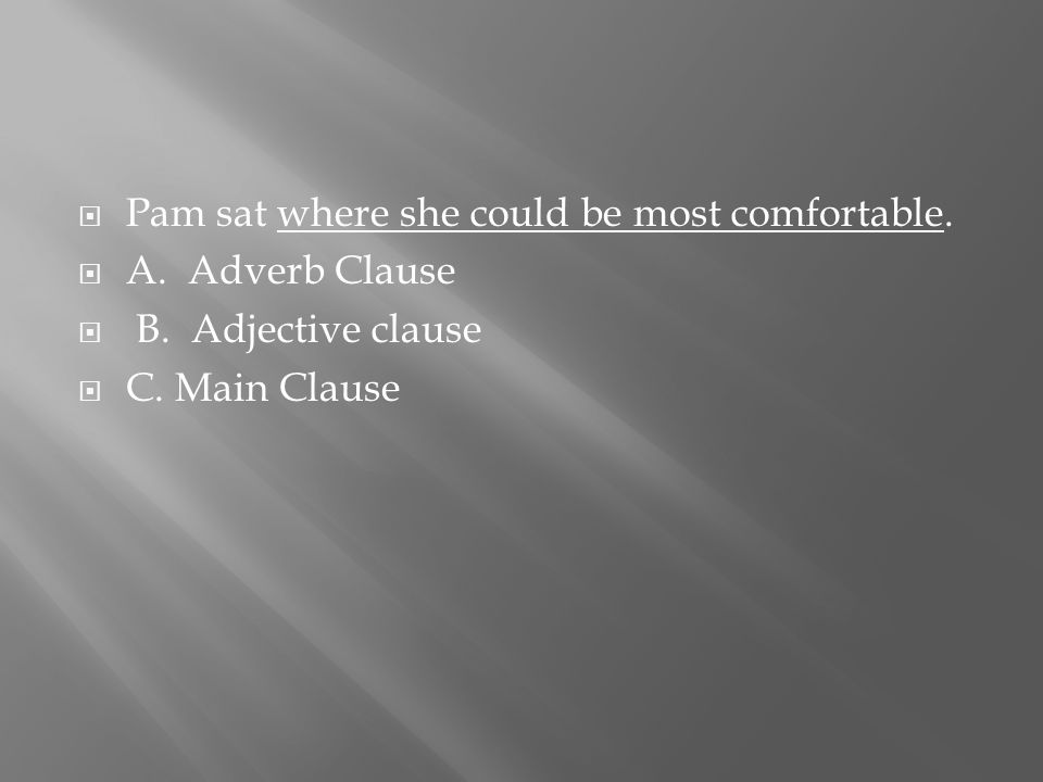  Pam sat where she could be most comfortable.  A. Adverb Clause  B. Adjective clause  C. Main Clause