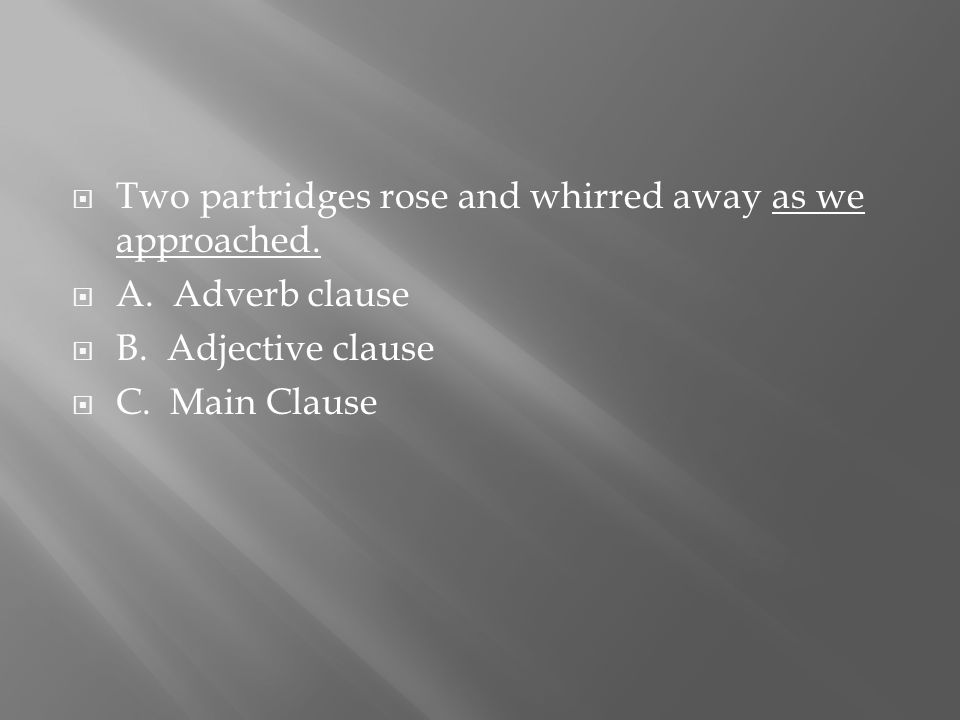  Two partridges rose and whirred away as we approached.  A. Adverb clause  B. Adjective clause  C. Main Clause