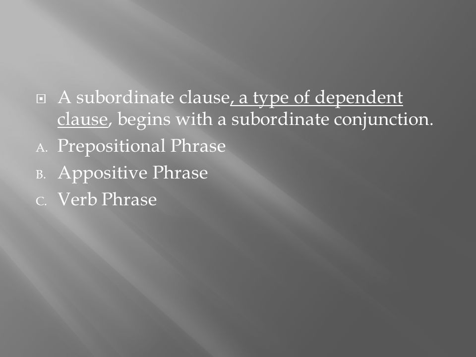  A subordinate clause, a type of dependent clause, begins with a subordinate conjunction. A. Prepositional Phrase B. Appositive Phrase C. Verb Phrase