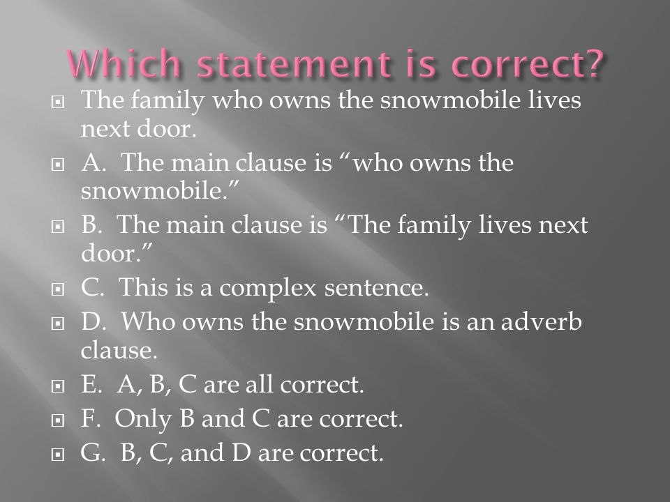 " The family who owns the snowmobile lives next door.  A. The main clause is ""who owns the snowmobile.""  B. The main clause is ""The family lives nex"