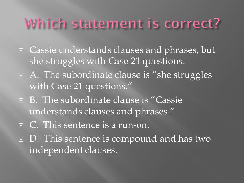 " Cassie understands clauses and phrases, but she struggles with Case 21 questions.  A. The subordinate clause is ""she struggles with Case 21 questio"