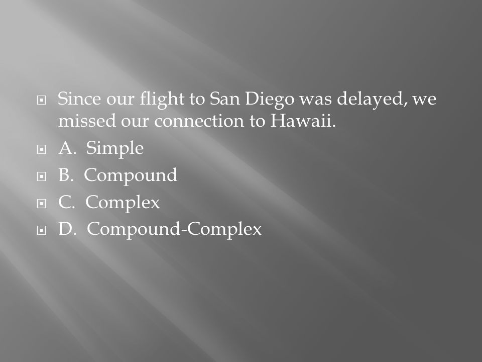  Since our flight to San Diego was delayed, we missed our connection to Hawaii.  A. Simple  B. Compound  C. Complex  D. Compound-Complex