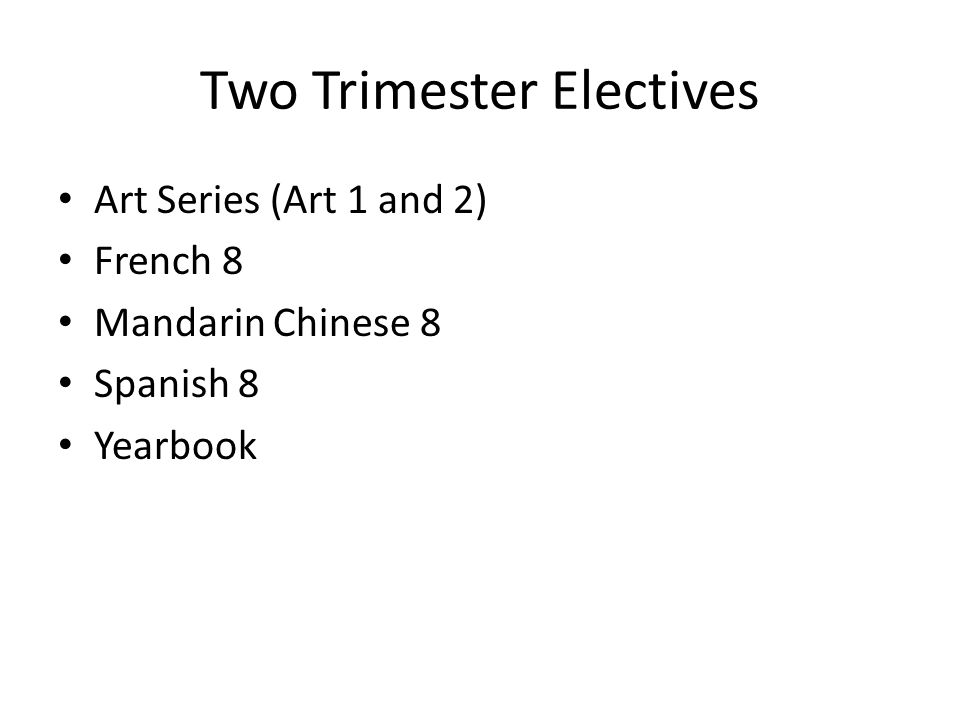 Two Trimester Electives Art Series (Art 1 and 2) French 8 Mandarin Chinese 8 Spanish 8 Yearbook