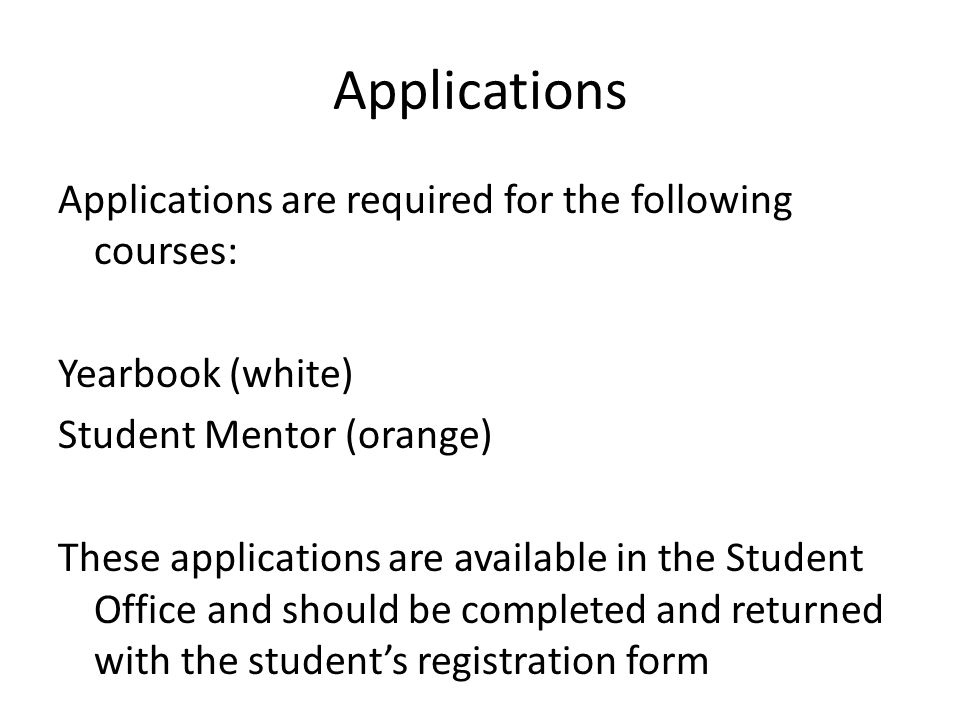 Applications Applications are required for the following courses: Yearbook (white) Student Mentor (orange) These applications are available in the Student Office and should be completed and returned with the student's registration form