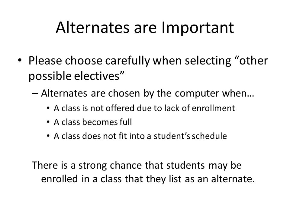 Alternates are Important Please choose carefully when selecting other possible electives – Alternates are chosen by the computer when… A class is not offered due to lack of enrollment A class becomes full A class does not fit into a student's schedule There is a strong chance that students may be enrolled in a class that they list as an alternate.