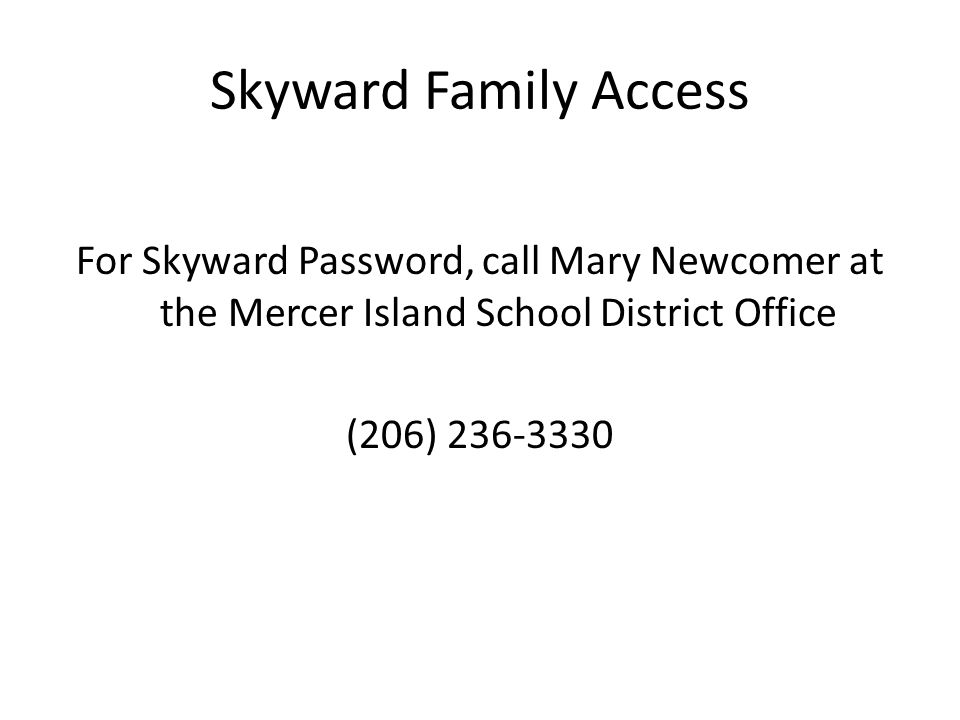 Skyward Family Access For Skyward Password, call Mary Newcomer at the Mercer Island School District Office (206) 236-3330