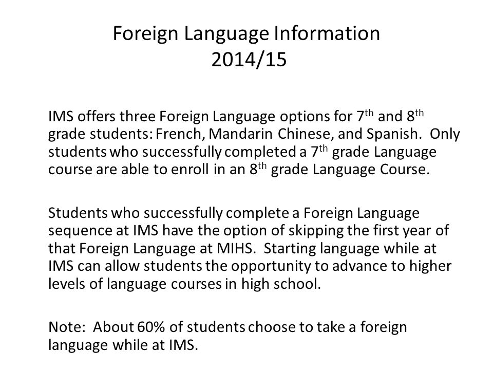 Foreign Language Information 2014/15 IMS offers three Foreign Language options for 7 th and 8 th grade students: French, Mandarin Chinese, and Spanish.