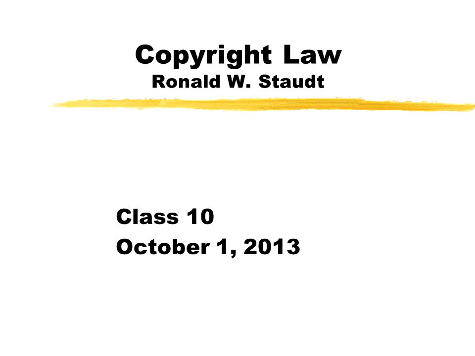 Copyright Law Ronald W. Staudt Class 10 October 1, 2013