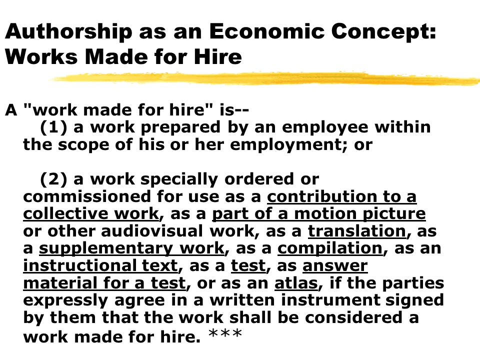 Authorship as an Economic Concept: Works Made for Hire A work made for hire is-- (1) a work prepared by an employee within the scope of his or her employment; or (2) a work specially ordered or commissioned for use as a contribution to a collective work, as a part of a motion picture or other audiovisual work, as a translation, as a supplementary work, as a compilation, as an instructional text, as a test, as answer material for a test, or as an atlas, if the parties expressly agree in a written instrument signed by them that the work shall be considered a work made for hire.
