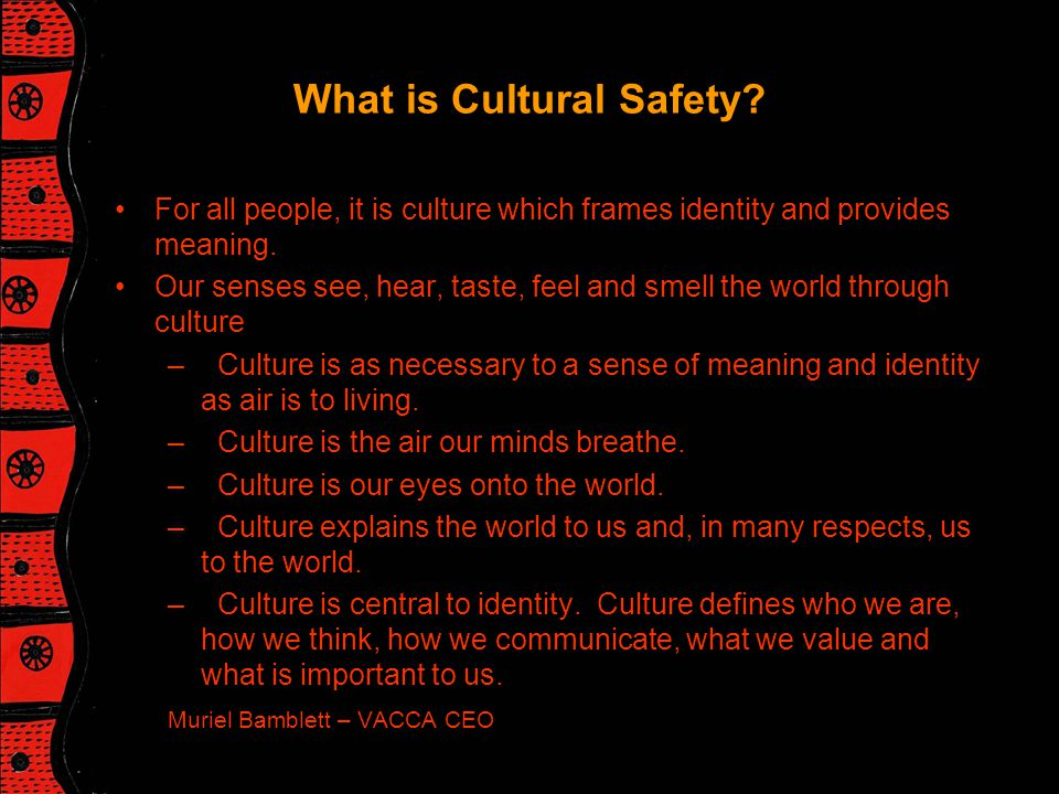 What is Cultural Safety. For all people, it is culture which frames identity and provides meaning.