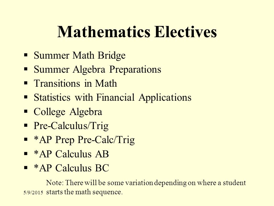 5/9/2015 Mathematics Electives  Summer Math Bridge  Summer Algebra Preparations  Transitions in Math  Statistics with Financial Applications  College Algebra  Pre-Calculus/Trig  *AP Prep Pre-Calc/Trig  *AP Calculus AB  *AP Calculus BC Note: There will be some variation depending on where a student starts the math sequence.