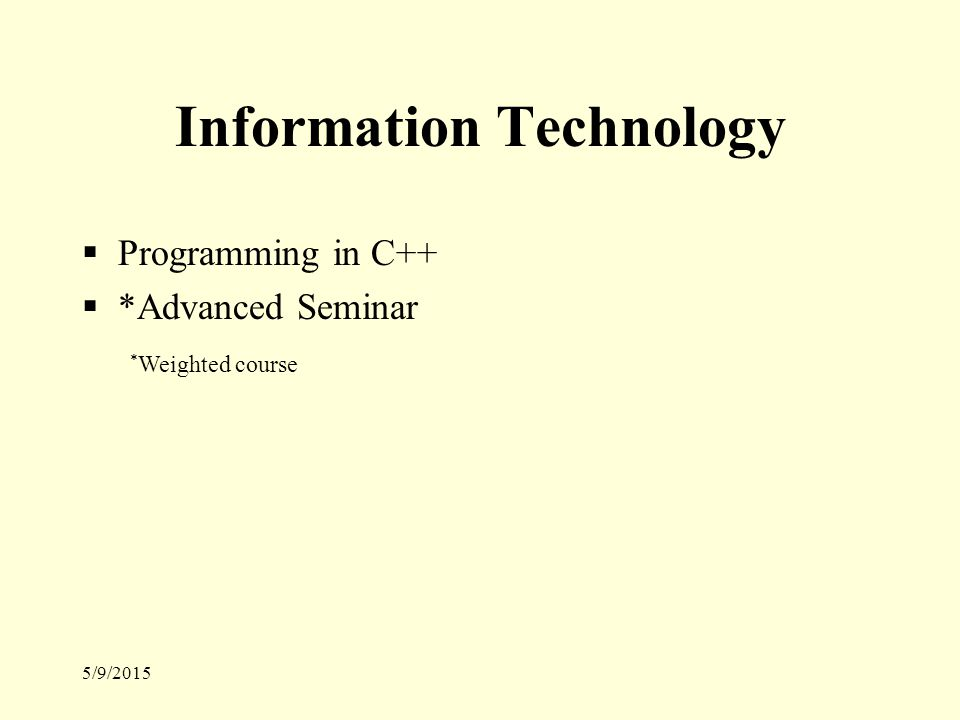 5/9/2015 Information Technology  Programming in C++  *Advanced Seminar * Weighted course