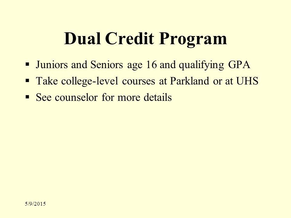 5/9/2015 Dual Credit Program  Juniors and Seniors age 16 and qualifying GPA  Take college-level courses at Parkland or at UHS  See counselor for more details