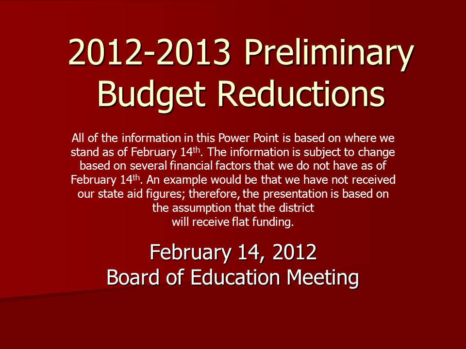 2012-2013 Preliminary Budget Reductions February 14, 2012 Board of Education Meeting All of the information in this Power Point is based on where we stand as of February 14 th.