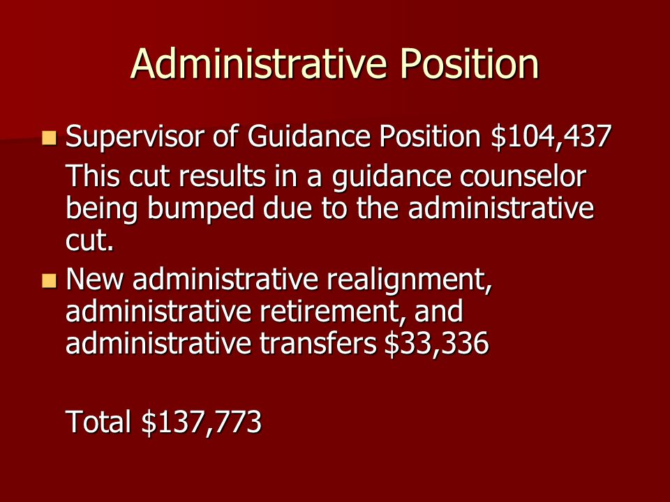 Administrative Position Supervisor of Guidance Position $104,437 Supervisor of Guidance Position $104,437 This cut results in a guidance counselor being bumped due to the administrative cut.