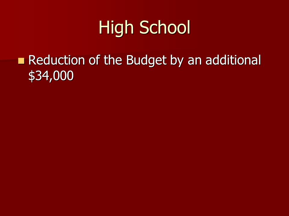 High School Reduction of the Budget by an additional $34,000 Reduction of the Budget by an additional $34,000