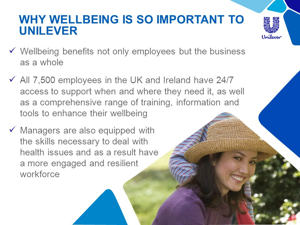 WHY WELLBEING IS SO IMPORTANT TO UNILEVER Wellbeing benefits not only employees but the business as a whole All 7,500 employees in the UK and Ireland