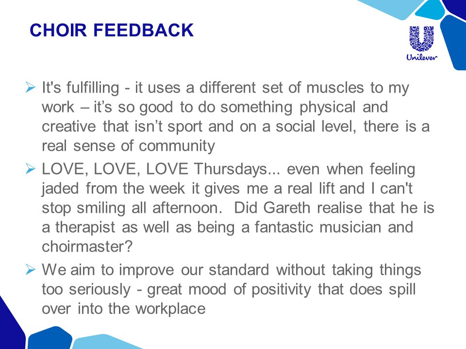 CHOIR FEEDBACK  It's fulfilling - it uses a different set of muscles to my work – it's so good to do something physical and creative that isn't sport