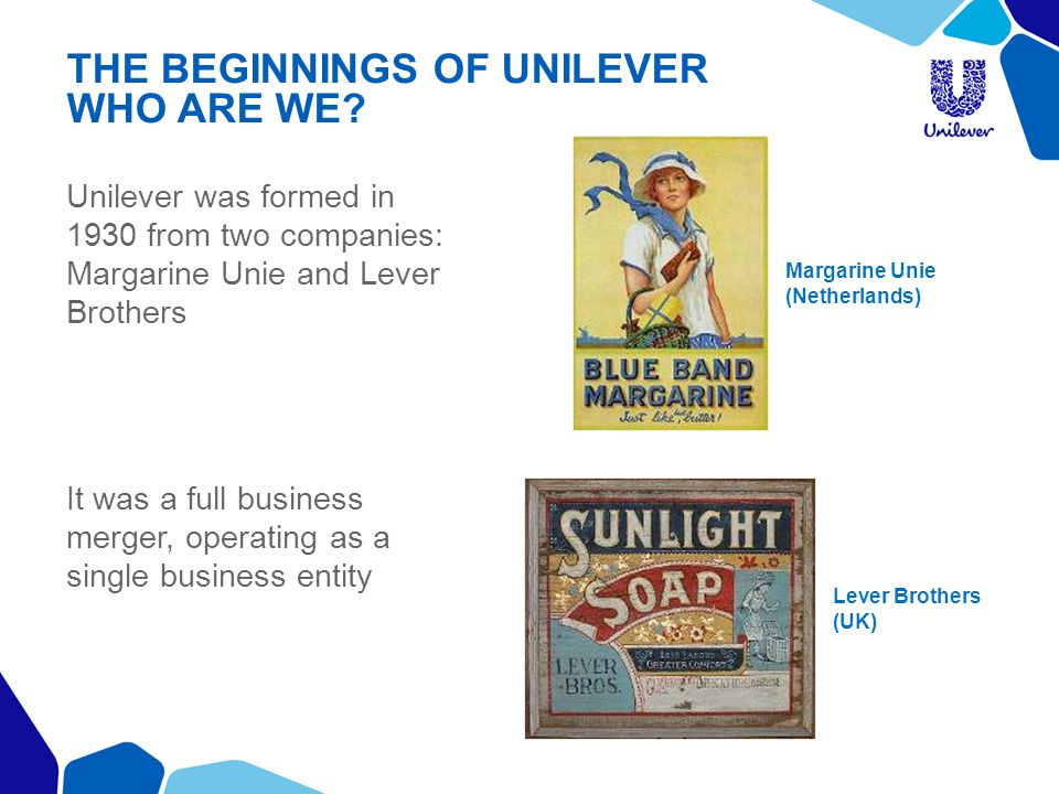 THE BEGINNINGS OF UNILEVER WHO ARE WE? Unilever was formed in 1930 from two companies: Margarine Unie and Lever Brothers It was a full business merger