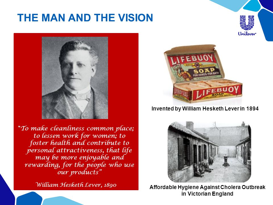 """THE MAN AND THE VISION """" To make cleanliness common place; to lessen work for women; to foster health and contribute to personal attractiveness, that"""