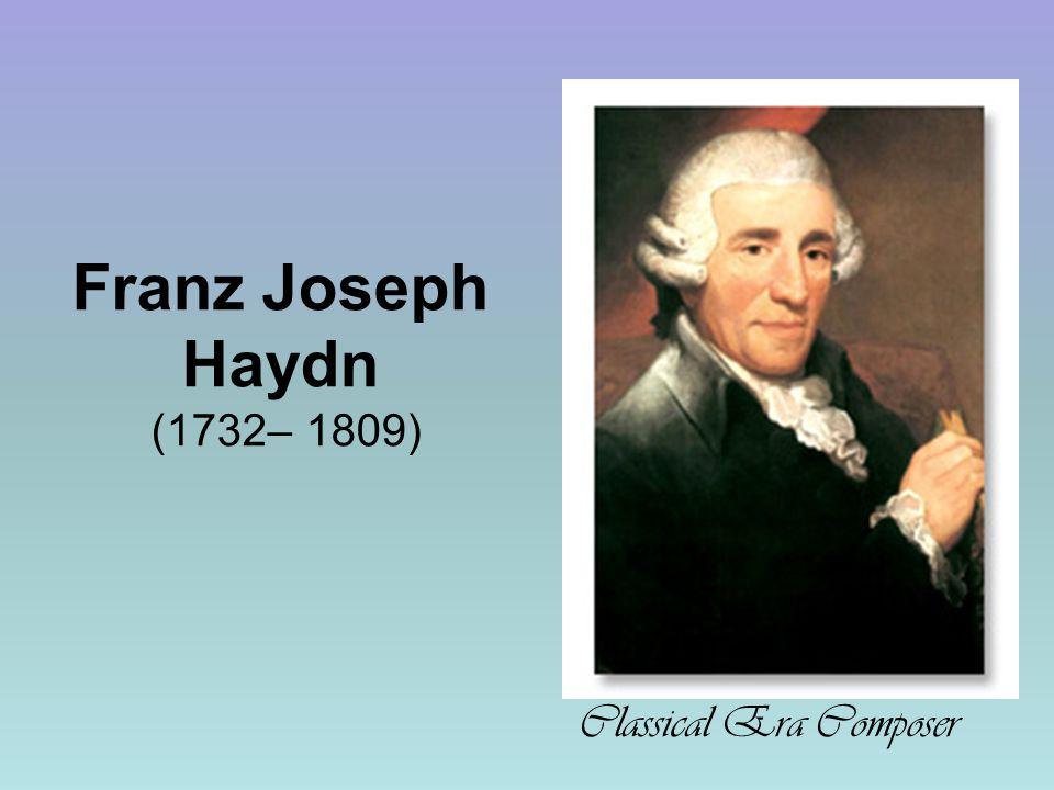 Franz Joseph Haydn (1732– 1809) Classical Era Composer