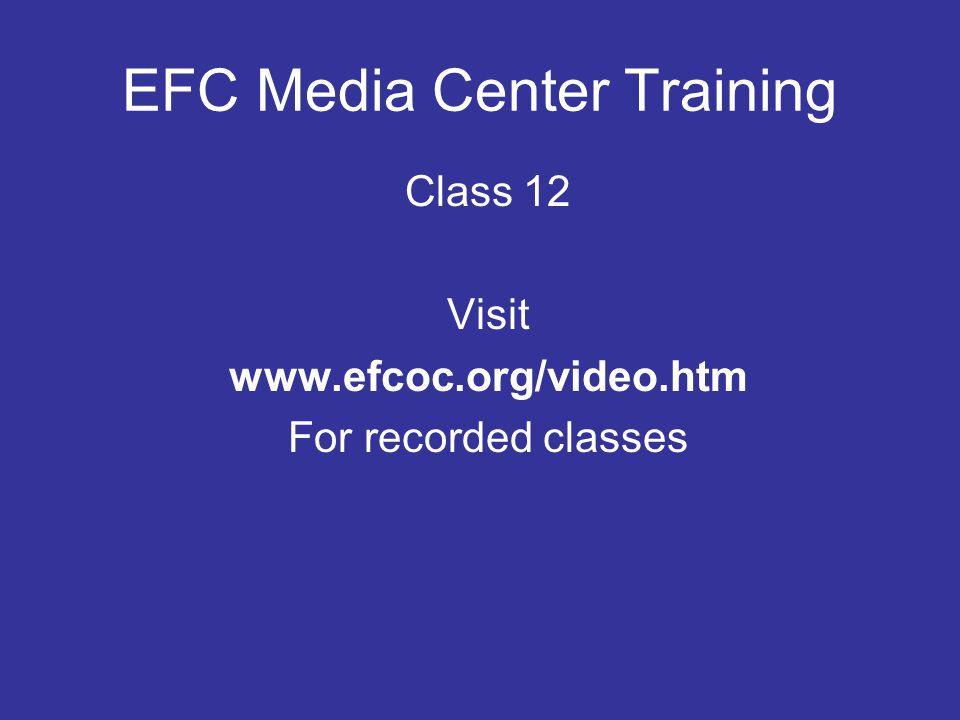 EFC Media Center Training Class 12 Visit www.efcoc.org/video.htm For recorded classes