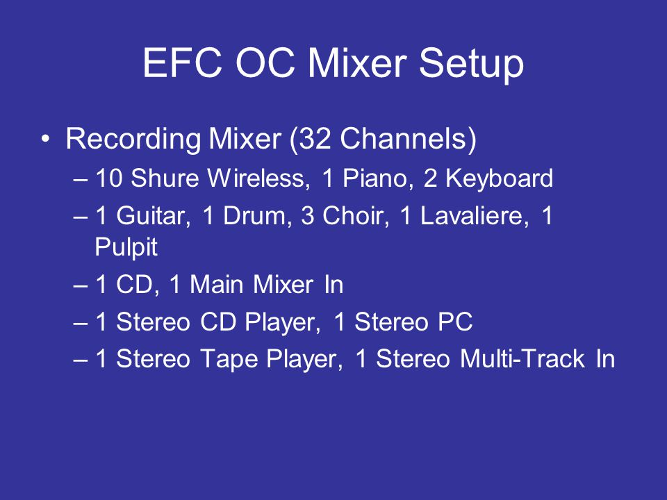 EFC OC Mixer Setup Recording Mixer (32 Channels) –10 Shure Wireless, 1 Piano, 2 Keyboard –1 Guitar, 1 Drum, 3 Choir, 1 Lavaliere, 1 Pulpit –1 CD, 1 Main Mixer In –1 Stereo CD Player, 1 Stereo PC –1 Stereo Tape Player, 1 Stereo Multi-Track In
