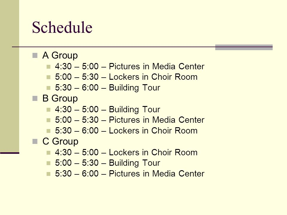 Schedule A Group 4:30 – 5:00 – Pictures in Media Center 5:00 – 5:30 – Lockers in Choir Room 5:30 – 6:00 – Building Tour B Group 4:30 – 5:00 – Building Tour 5:00 – 5:30 – Pictures in Media Center 5:30 – 6:00 – Lockers in Choir Room C Group 4:30 – 5:00 – Lockers in Choir Room 5:00 – 5:30 – Building Tour 5:30 – 6:00 – Pictures in Media Center