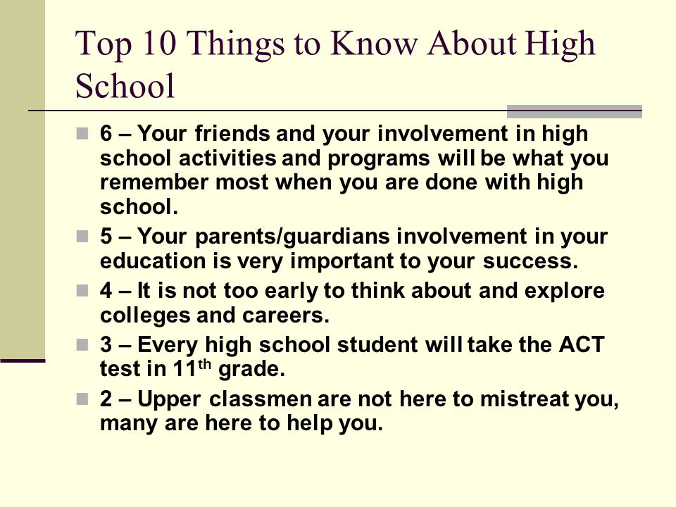 Top 10 Things to Know About High School 6 – Your friends and your involvement in high school activities and programs will be what you remember most when you are done with high school.