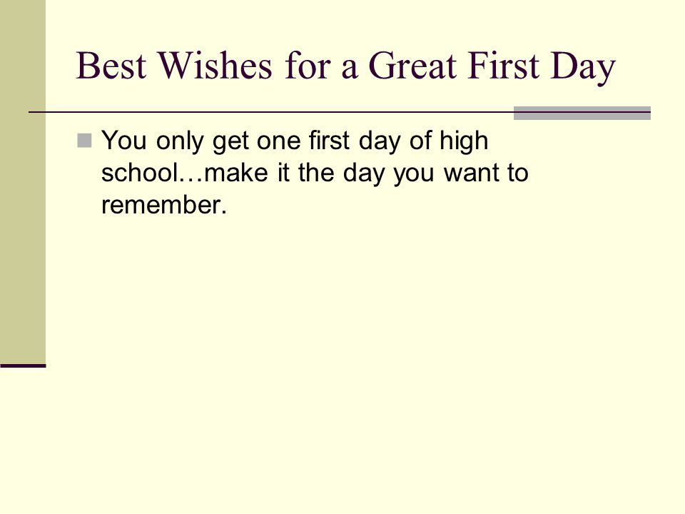 Best Wishes for a Great First Day You only get one first day of high school…make it the day you want to remember.