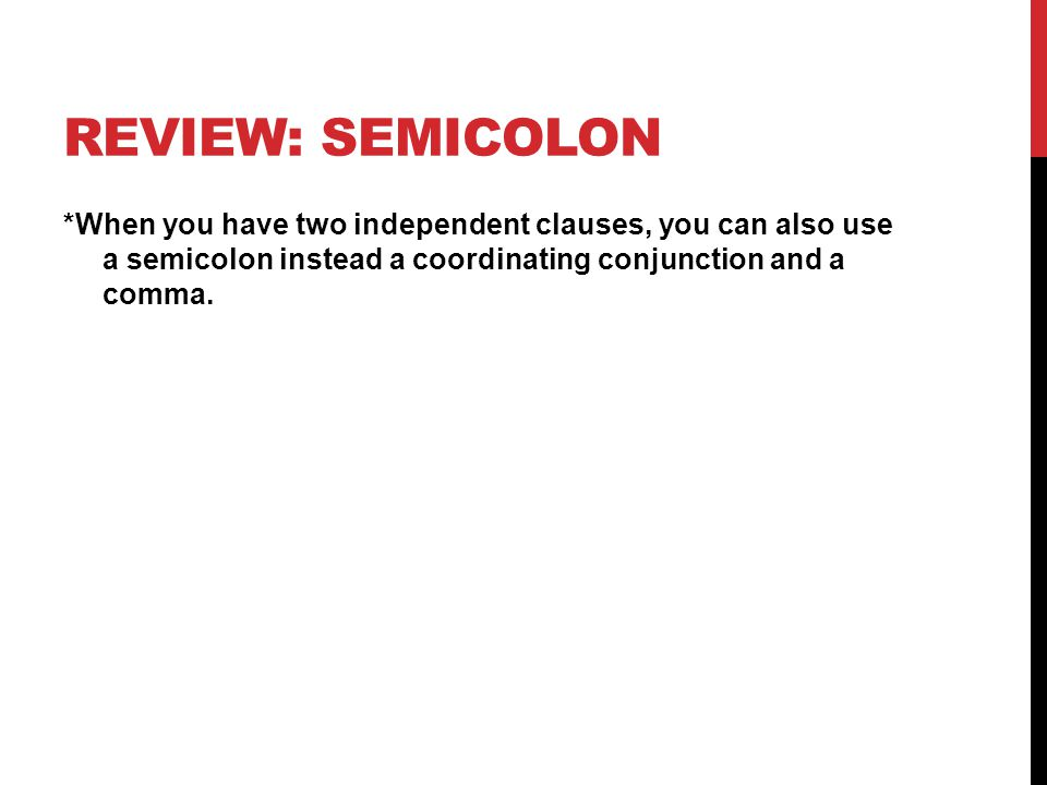 REVIEW: SEMICOLON *When you have two independent clauses, you can also use a semicolon instead a coordinating conjunction and a comma.