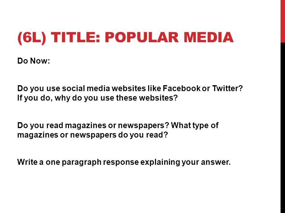 (6L) TITLE: POPULAR MEDIA Do Now: Do you use social media websites like Facebook or Twitter.