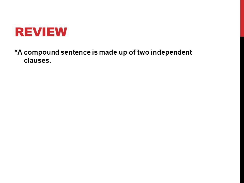 REVIEW *A compound sentence is made up of two independent clauses.