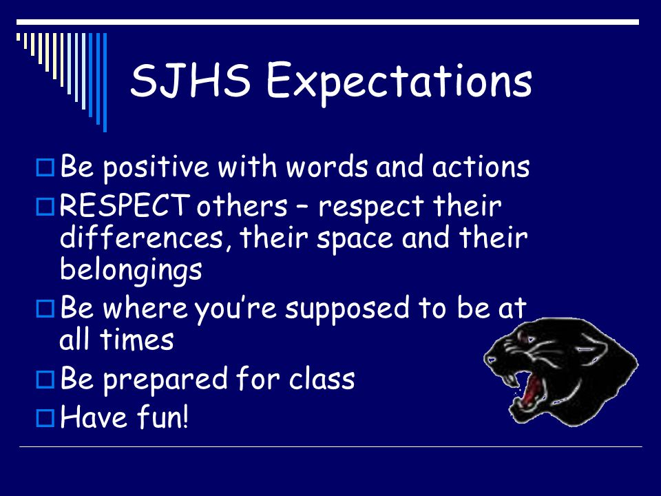 SJHS Expectations  Be positive with words and actions  RESPECT others – respect their differences, their space and their belongings  Be where you'r