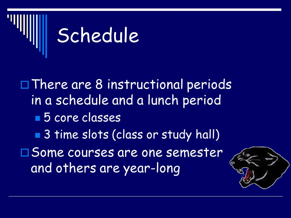Schedule  There are 8 instructional periods in a schedule and a lunch period 5 core classes 3 time slots (class or study hall)  Some courses are one