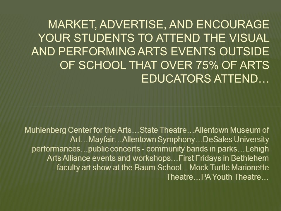 Muhlenberg Center for the Arts…State Theatre…Allentown Museum of Art…Mayfair…Allentown Symphony…DeSales University performances…public concerts - community bands in parks…Lehigh Arts Alliance events and workshops…First Fridays in Bethlehem …faculty art show at the Baum School…Mock Turtle Marionette Theatre…PA Youth Theatre… MARKET, ADVERTISE, AND ENCOURAGE YOUR STUDENTS TO ATTEND THE VISUAL AND PERFORMING ARTS EVENTS OUTSIDE OF SCHOOL THAT OVER 75% OF ARTS EDUCATORS ATTEND…