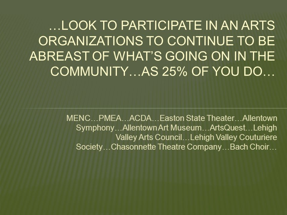 MENC…PMEA…ACDA…Easton State Theater…Allentown Symphony…Allentown Art Museum…ArtsQuest…Lehigh Valley Arts Council…Lehigh Valley Couturiere Society…Chasonnette Theatre Company…Bach Choir… …LOOK TO PARTICIPATE IN AN ARTS ORGANIZATIONS TO CONTINUE TO BE ABREAST OF WHAT'S GOING ON IN THE COMMUNITY…AS 25% OF YOU DO…