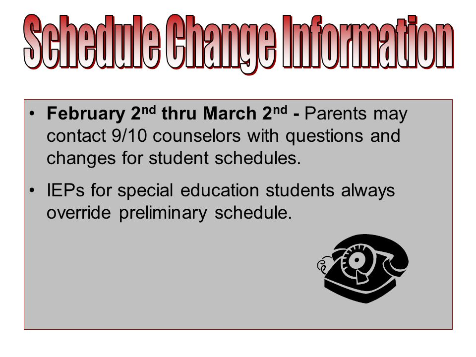 February 2 nd thru March 2 nd - Parents may contact 9/10 counselors with questions and changes for student schedules.
