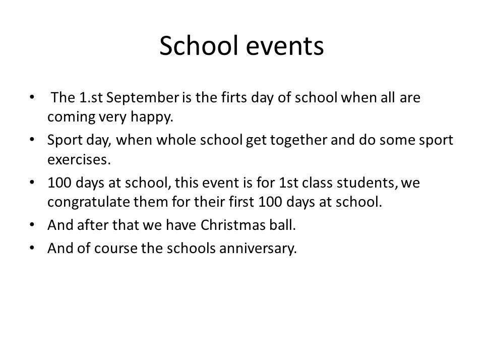 School events The 1.st September is the firts day of school when all are coming very happy.