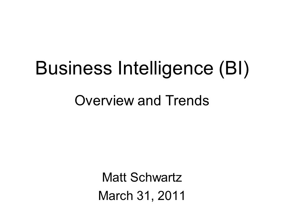 Business Intelligence (BI) Overview and Trends Matt Schwartz March 31, 2011