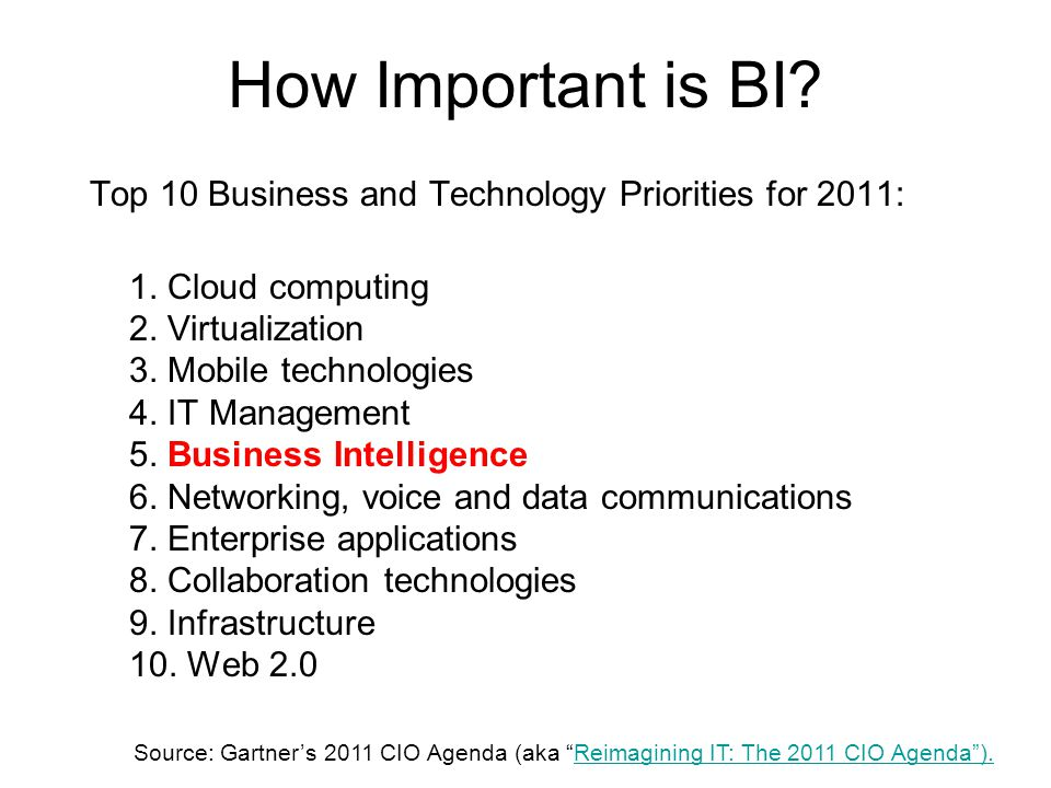 How Important is BI? Top 10 Business and Technology Priorities for 2011: 1. Cloud computing 2. Virtualization 3. Mobile technologies 4. IT Management