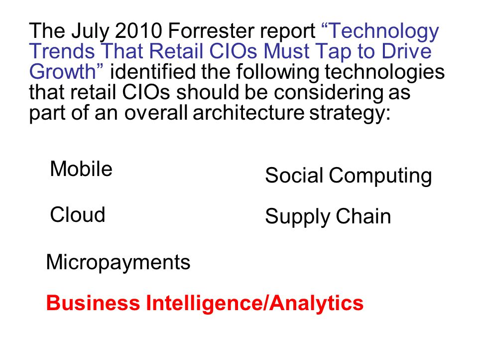 "The July 2010 Forrester report ""Technology Trends That Retail CIOs Must Tap to Drive Growth"" identified the following technologies that retail CIOs sh"
