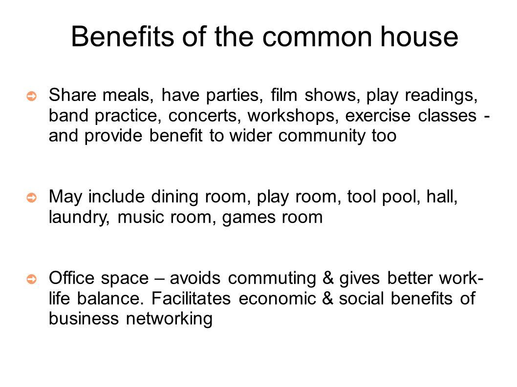 Benefits of the common house ➲ Share meals, have parties, film shows, play readings, band practice, concerts, workshops, exercise classes - and provide benefit to wider community too ➲ May include dining room, play room, tool pool, hall, laundry, music room, games room ➲ Office space – avoids commuting & gives better work- life balance.