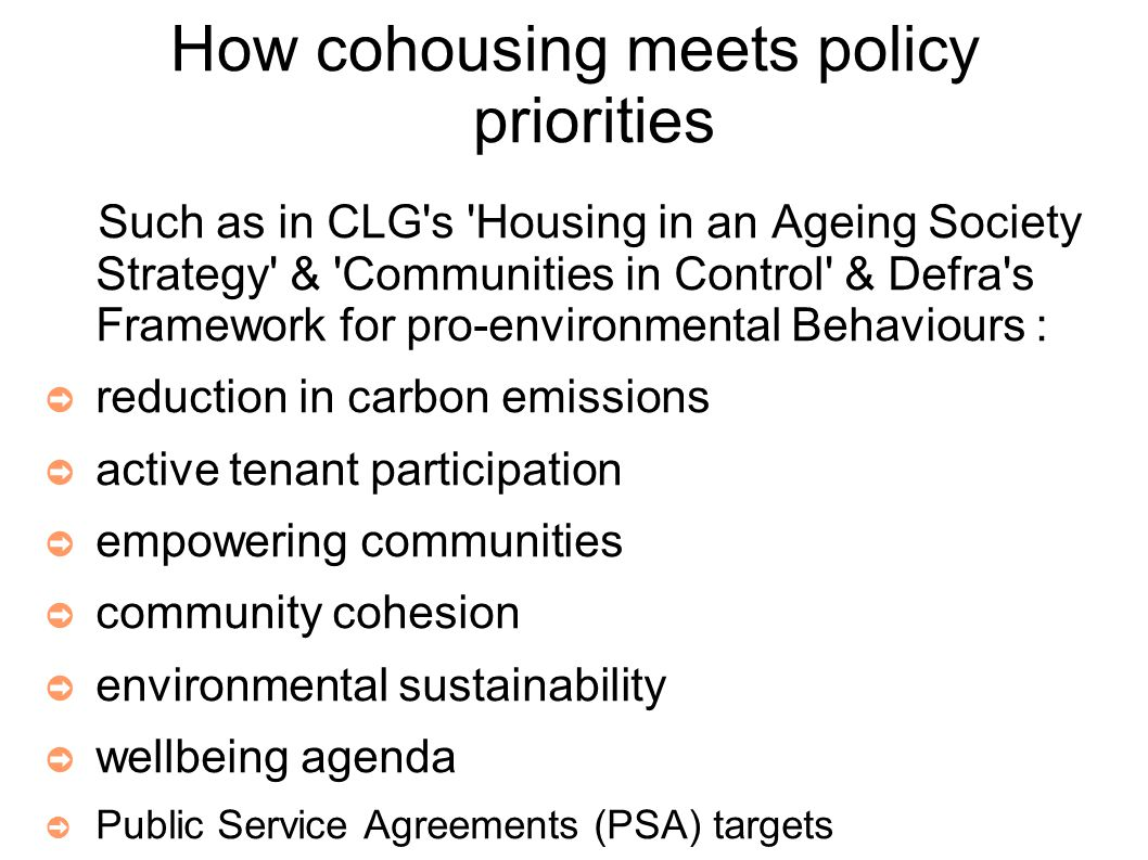 How cohousing meets policy priorities Such as in CLG s Housing in an Ageing Society Strategy & Communities in Control & Defra s Framework for pro-environmental Behaviours : ➲ reduction in carbon emissions ➲ active tenant participation ➲ empowering communities ➲ community cohesion ➲ environmental sustainability ➲ wellbeing agenda ➲ Public Service Agreements (PSA) targets