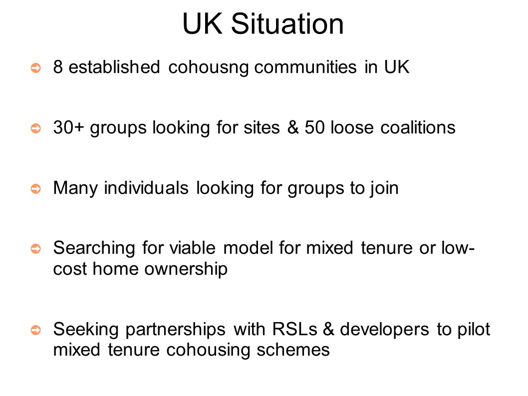 UK Situation ➲ 8 established cohousng communities in UK ➲ 30+ groups looking for sites & 50 loose coalitions ➲ Many individuals looking for groups to join ➲ Searching for viable model for mixed tenure or low- cost home ownership ➲ Seeking partnerships with RSLs & developers to pilot mixed tenure cohousing schemes