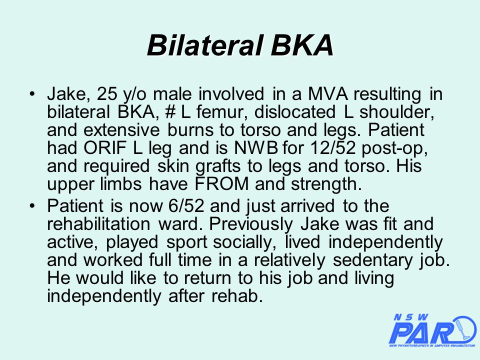 Jake, 25 y/o male involved in a MVA resulting in bilateral BKA, # L femur, dislocated L shoulder, and extensive burns to torso and legs.