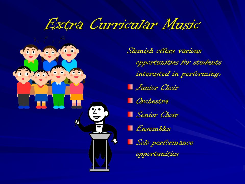 Extra Curricular Music Slemish offers various opportunities for students interested in performing: Junior Choir Orchestra Senior Choir Ensembles Solo performance opportunities