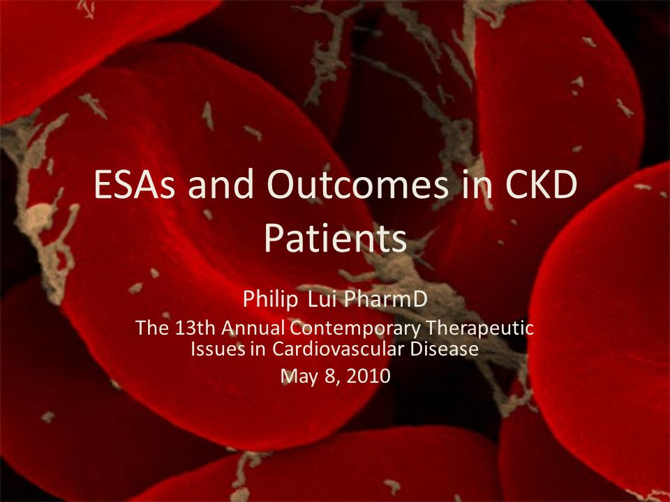 ESAs and Outcomes in CKD Patients Philip Lui PharmD The 13th Annual Contemporary Therapeutic Issues in Cardiovascular Disease May 8, 2010