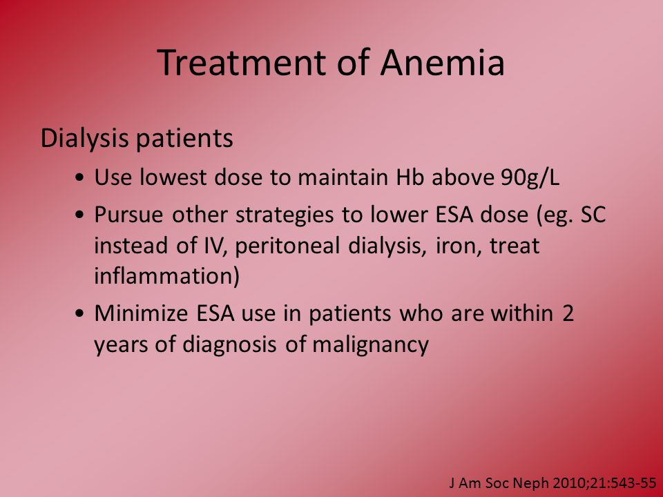 Treatment of Anemia Dialysis patients Use lowest dose to maintain Hb above 90g/L Pursue other strategies to lower ESA dose (eg.